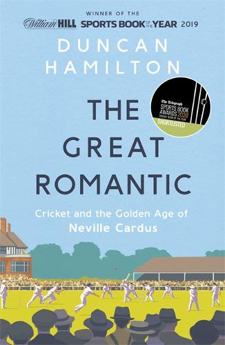 The Great Romantic: Cricket and the golden age of Neville Cardus by Duncan Hamilton | 9781473661851