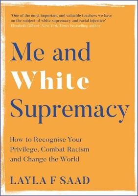 Me and White Supremacy: How to Recognise Your Privilege, Combat Racism and Change the World by Layla Saad | 9781529405101