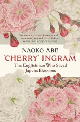 'Cherry' Ingram: The Englishman Who Saved Japan's Blossoms by Naoko Abe | 9781784706920
